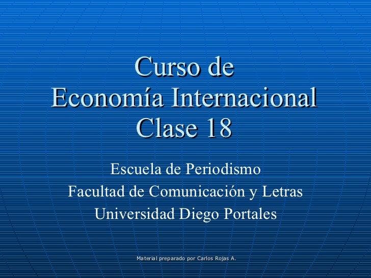 Curso de Economía Internacional Clase 18 Escuela de Periodismo Facultad de Comunicación y Letras Universidad Diego Portales