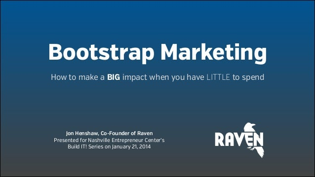 Bootstrap Marketing How to make a BIG impact when you have LITTLE to spend  Jon Henshaw, Co-Founder of Raven Presented for...