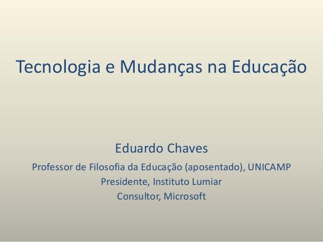 Tecnologia e Mudanças na Educação Eduardo Chaves Professor de Filosofia da Educação (aposentado), UNICAMP Presidente, Inst...