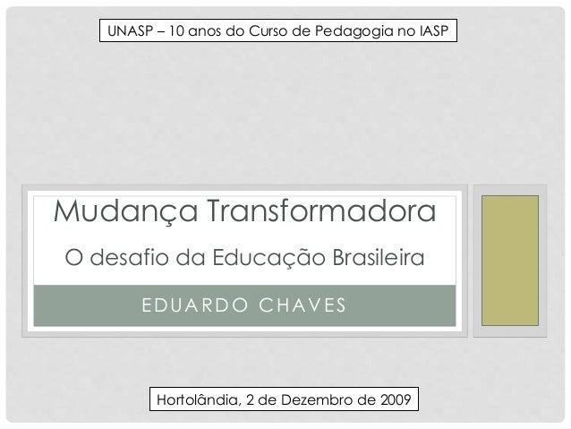 EDUARDO CHAVES Mudança Transformadora O desafio da Educação Brasileira UNASP – 10 anos do Curso de Pedagogia no IASP Horto...