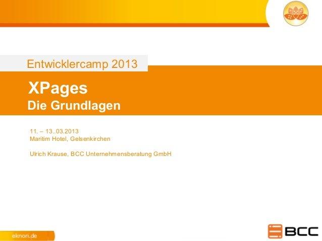 Entwicklercamp 2013XPagesDie Grundlagen11. – 13..03.2013Maritim Hotel, GelsenkirchenUlrich Krause, BCC Unternehmensberatun...