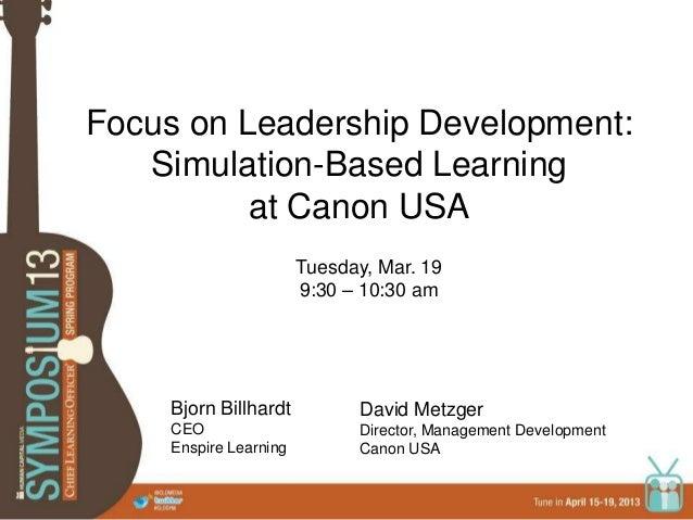 Focus on Leadership Development:Simulation-Based Learningat Canon USABjorn BillhardtCEOEnspire LearningDavid MetzgerDirect...