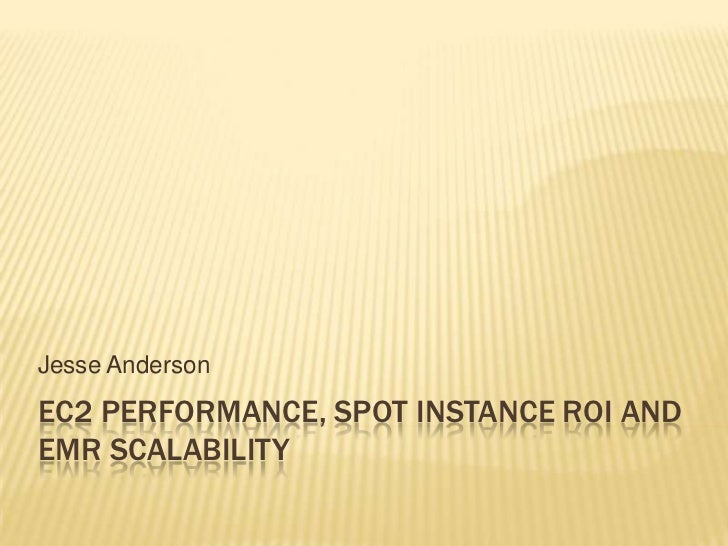 Jesse AndersonEC2 PERFORMANCE, SPOT INSTANCE ROI ANDEMR SCALABILITY