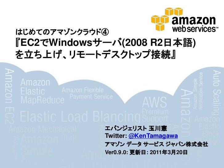 はじめてのアマゾンクラウド④『EC2でWindowsサーバ(2008 R2日本語)を立ち上げ、リモートデスクトップ接続』             エバンジェリスト 玉川憲             Twitter: @KenTamagawa   ...