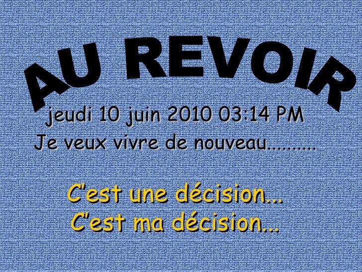 AU REVOIR jeudi 10 juin 2010   03:14 PM Je veux vivre de nouveau.......... C'est une décision... C'est ma décision...