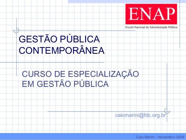 GESTÃO PÚBLICA CONTEMPORÂNEA CURSO DE ESPECIALIZAÇÃO EM GESTÃO PÚBLICA caiomarini@fdc.org.br Caio Marini – Novembro 2004
