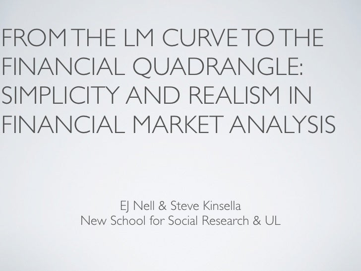FROM THE LM CURVE TO THE FINANCIAL QUADRANGLE: SIMPLICITY AND REALISM IN FINANCIAL MARKET ANALYSIS              EJ Nell & ...