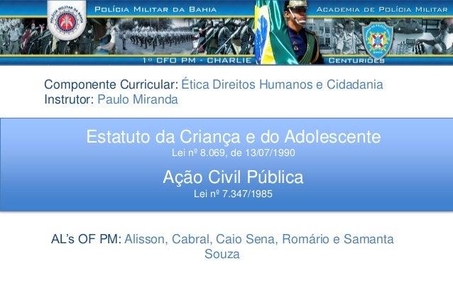 Estatuto da Criança e do Adolescente Lei nº 8.069, de 13/07/1990 AL's OF PM: Alisson, Cabral, Caio Sena, Romário e Samanta...