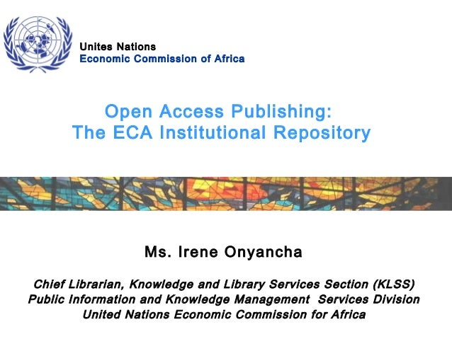 Unites Nations Economic Commission of Africa  Open Access Publishing: The ECA Institutional Repository  Ms. Irene Onyancha...