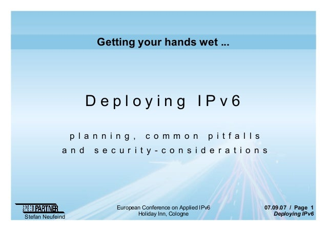 07.09.07 / Page 1 Deploying IPv6 Stefan Neufeind European Conference on Applied IPv6 Holiday Inn, Cologne Getting your han...