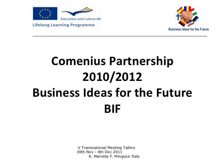 Comenius Partnership 2010/2012 Business Ideas for the Future BIF V Transnational Meeting Tallinn  30th Nov - 4th Dec 2011 ...