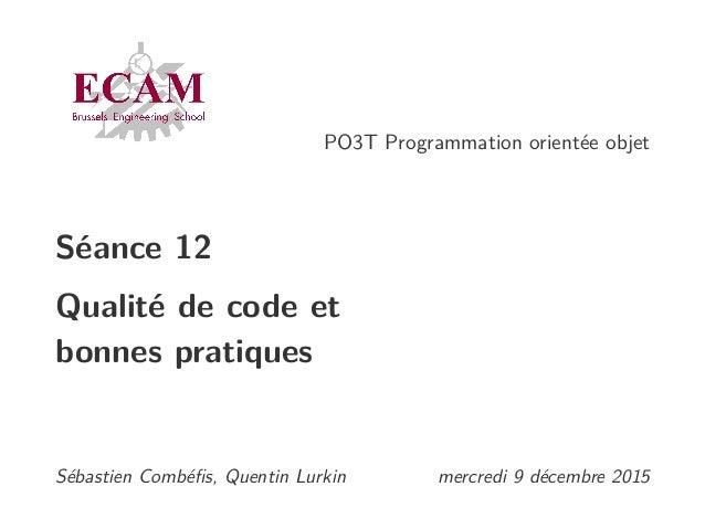 PO3T Programmation orientée objet Séance 12 Qualité de code et bonnes pratiques Sébastien Combéfis, Quentin Lurkin mercredi...