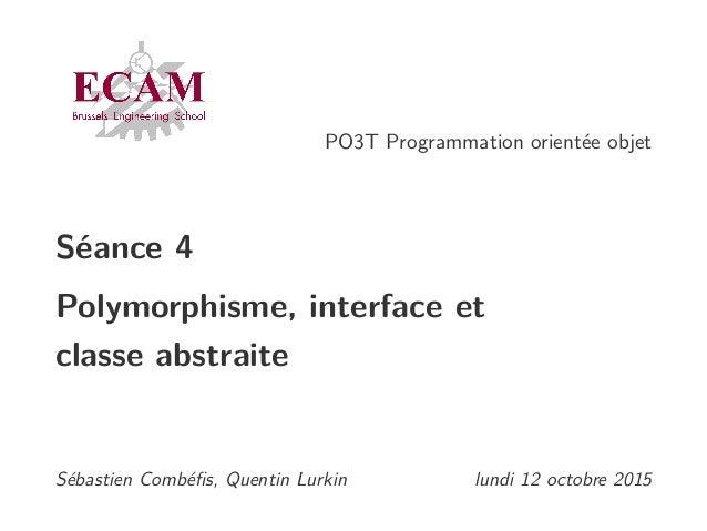 PO3T Programmation orientée objet Séance 4 Polymorphisme, interface et classe abstraite Sébastien Combéfis, Quentin Lurkin ...
