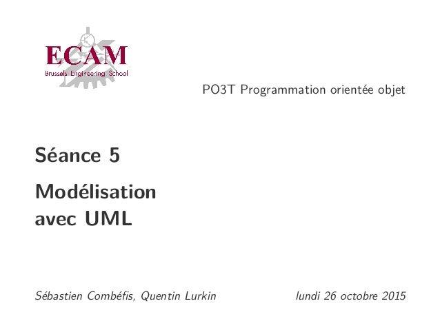 PO3T Programmation orientée objet Séance 5 Modélisation avec UML Sébastien Combéfis, Quentin Lurkin lundi 26 octobre 2015