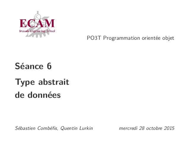 PO3T Programmation orientée objet Séance 6 Type abstrait de données Sébastien Combéfis, Quentin Lurkin mercredi 28 octobre ...