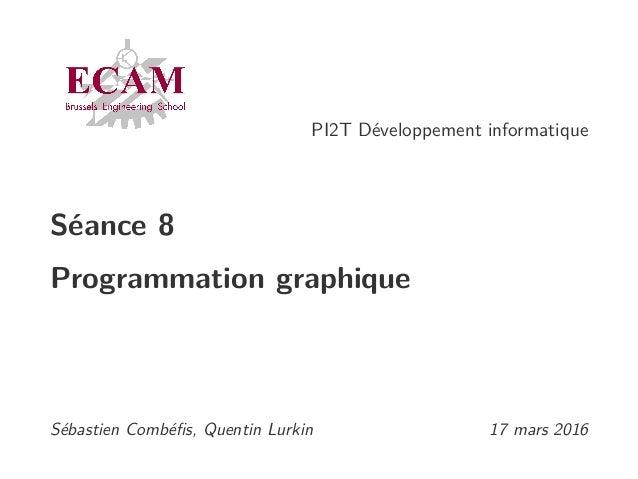 PI2T Développement informatique Séance 8 Programmation graphique Sébastien Combéfis, Quentin Lurkin 17 mars 2016