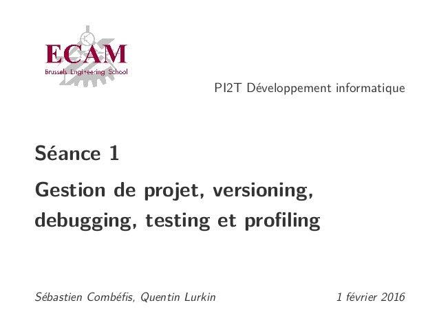 PI2T Développement informatique Séance 1 Gestion de projet, versioning, debugging, testing et profiling Sébastien Combéfis, ...