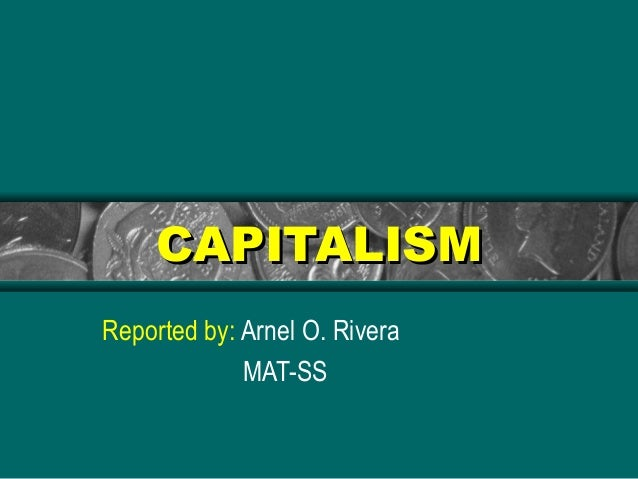 CAPITALISMCAPITALISM Reported by: Arnel O. Rivera MAT-SS