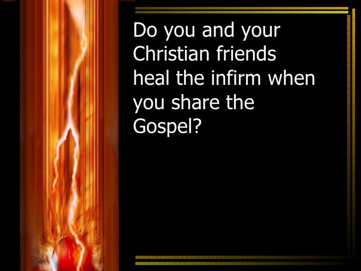 Do you and your Christian friends heal the infirm when you share the Gospel?                            1