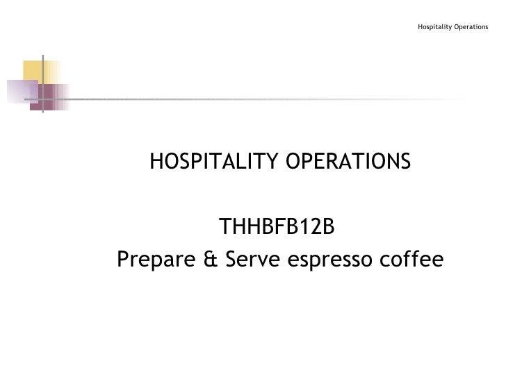 <ul><li>HOSPITALITY OPERATIONS </li></ul><ul><li>THHBFB12B  </li></ul><ul><li>Prepare & Serve espresso coffee </li></ul>