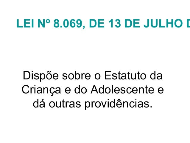 LEI Nº 8.069, DE 13 DE JULHO D Dispõe sobre o Estatuto da Criança e do Adolescente e dá outras providências.