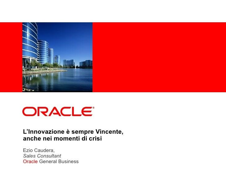 L'Innovazione è sempre Vincente, anche nei momenti di crisi Ezio Caudera,  Sales Consultant Oracle  General Business