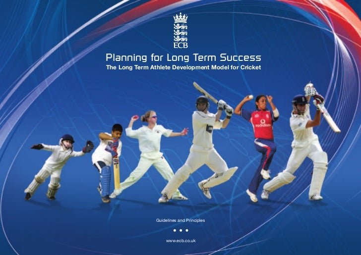 Planning for Long Term SuccessThe Long Term Athlete Development Model for Cricket                Guidelines and Principles...