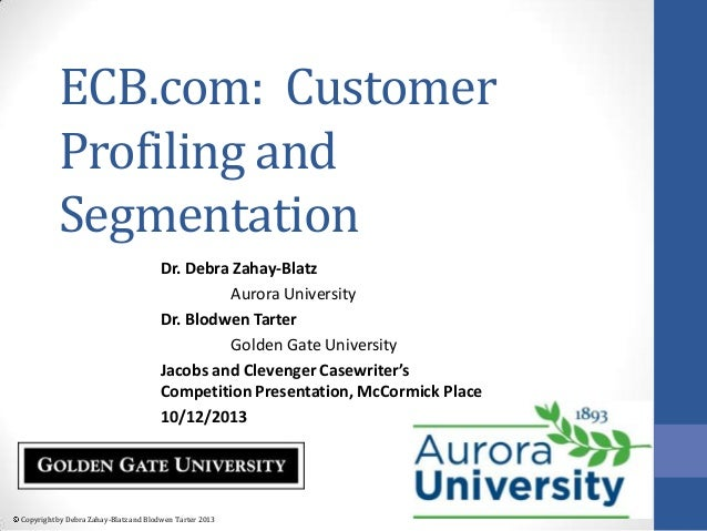 ECB.com: Customer Profiling and Segmentation Dr. Debra Zahay-Blatz Aurora University Dr. Blodwen Tarter Golden Gate Univer...