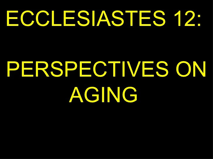 ECCLESIASTES 12:  PERSPECTIVES ON AGING