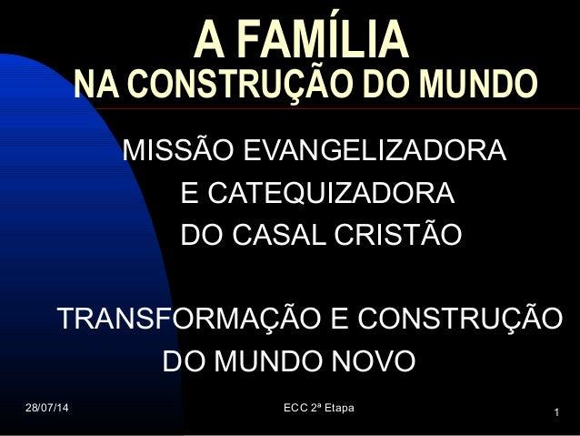 28/07/14 ECC 2ª Etapa 1 A FAMÍLIA NA CONSTRUÇÃO DO MUNDO MISSÃO EVANGELIZADORA E CATEQUIZADORA DO CASAL CRISTÃO TRANSFORMA...