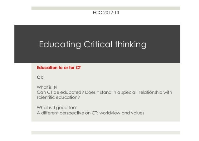 ECC 2012-13 Educating Critical thinkingEducation to or for CTCT:What is it?Can CT be educated? Does it stand in a special ...