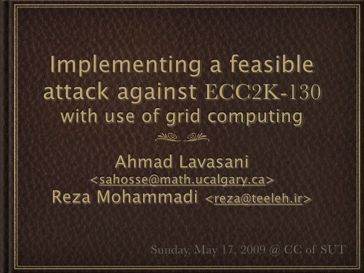 Implementing a feasible attack against ECC2K-130  with use of grid computing         Ahmad Lavasani     <sahosse@math.ucal...