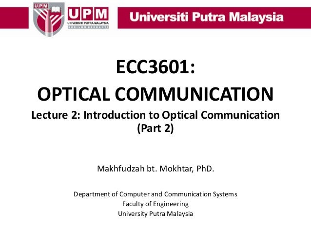 ECC3601: OPTICAL COMMUNICATION Lecture 2: Introduction to Optical Communication (Part 2) Makhfudzah bt. Mokhtar, PhD. Depa...