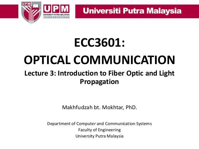ECC3601: OPTICAL COMMUNICATION Lecture 3: Introduction to Fiber Optic and Light Propagation Makhfudzah bt. Mokhtar, PhD. D...