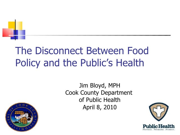 The Disconnect Between Food Policy and the Public's Health Jim Bloyd, MPH Cook County Department  of Public Health April 8...