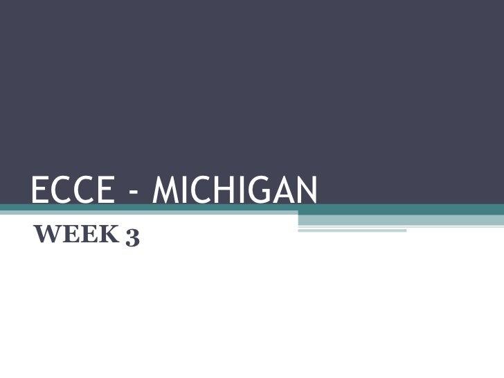 ECCE - MICHIGAN WEEK 3