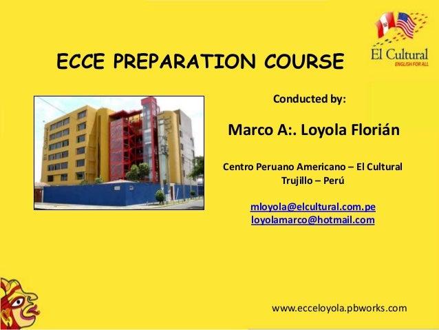 ECCE PREPARATION COURSE                       Conducted by:              Marco A:. Loyola Florián             Centro Perua...