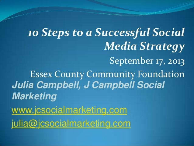 10 Steps to a Successful Social Media Strategy September 17, 2013 Essex County Community Foundation Julia Campbell, J Camp...
