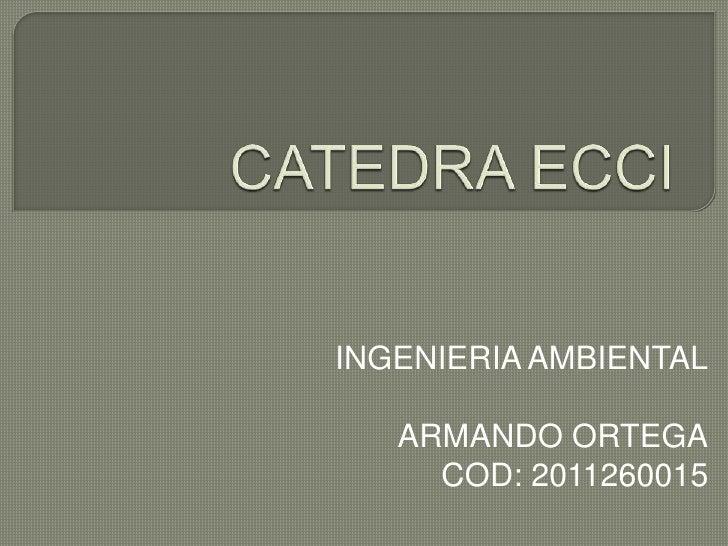 CATEDRA ECCI<br />INGENIERIA AMBIENTAL<br />                              ARMANDO ORTEGA<br />                            ...