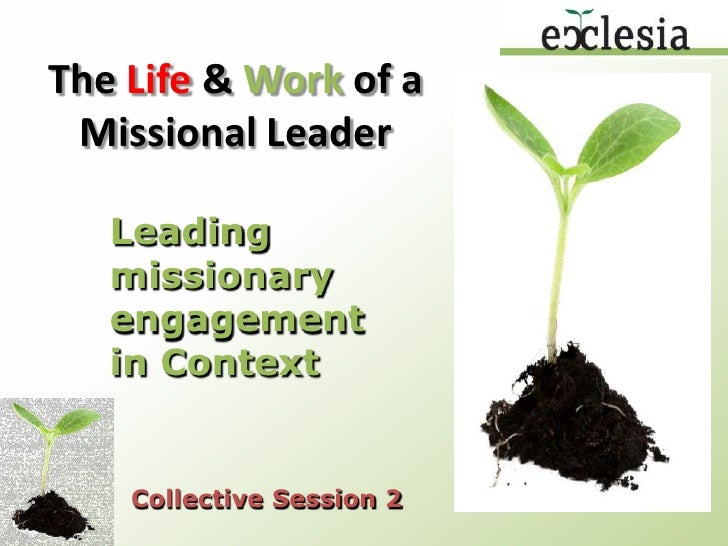The Life & Work of a Missional Leader<br />Leading missionary engagement in Context<br />Collective Session 2<br />