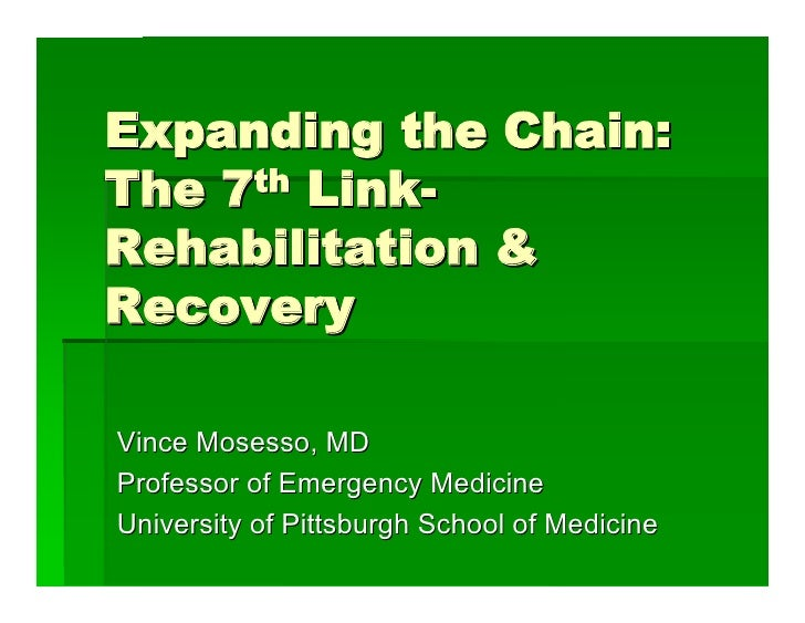 Expanding the Chain:The 7th Link-Rehabilitation &RecoveryVince Mosesso, MDProfessor of Emergency MedicineUniversity of Pit...