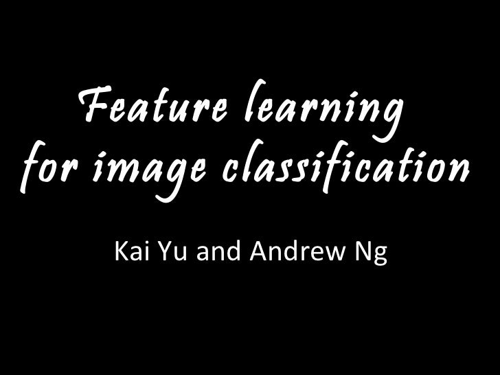 Feature learning  for image classification Kai Yu and Andrew Ng