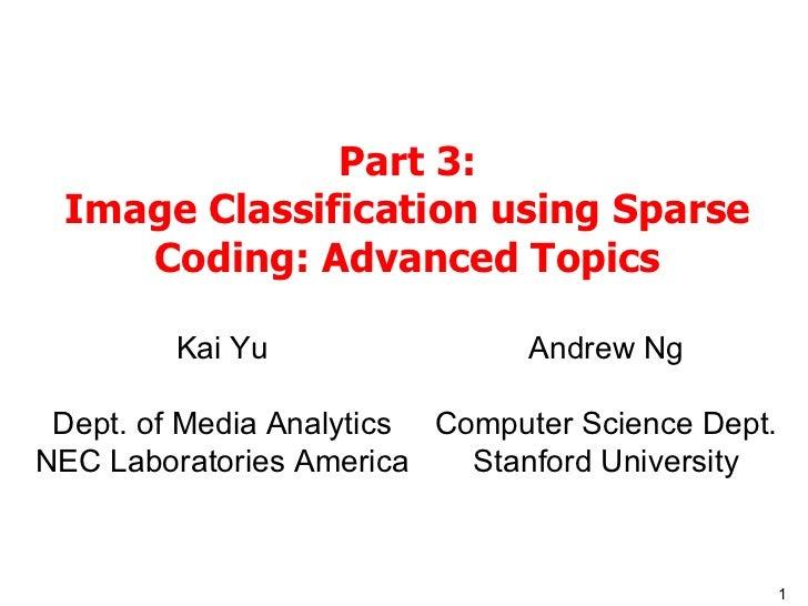 Part 3: Image Classification using Sparse Coding: Advanced Topics Kai Yu Dept. of Media Analytics NEC Laboratories America...