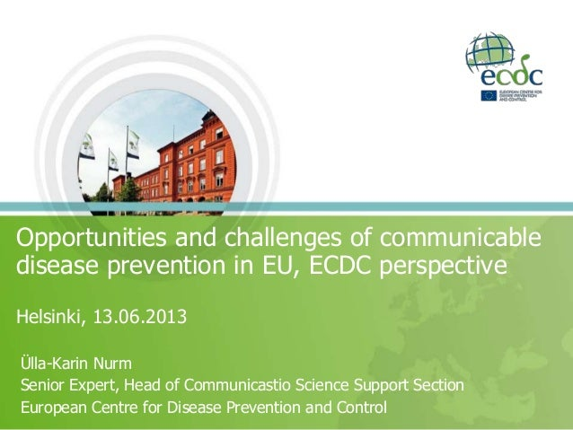 Opportunities and challenges of communicabledisease prevention in EU, ECDC perspectiveHelsinki, 13.06.2013Ülla-Karin NurmS...