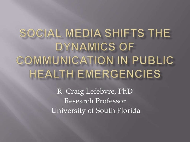 Social media shifts the dynamics of communication in public health emergencies<br />R. Craig Lefebvre, PhD<br />Research P...