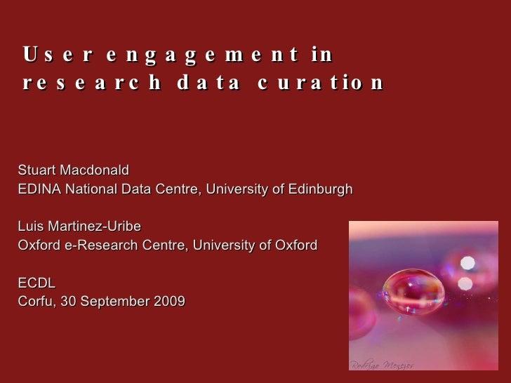 User engagement in research data curation Stuart Macdonald  EDINA National Data Centre, University of Edinburgh Luis Marti...