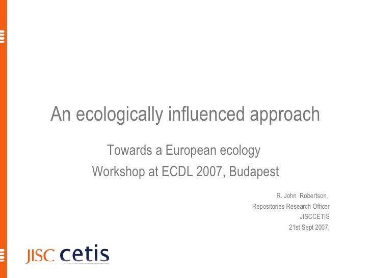 An ecologically influenced approach Towards a European ecology  Workshop at ECDL 2007, Budapest R. John  Robertson,  Repos...