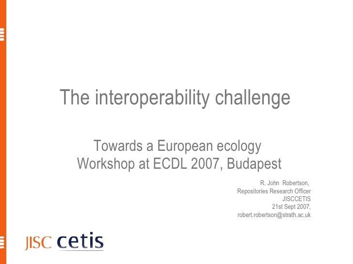 The interoperability challenge  Towards a European ecology  Workshop at ECDL 2007, Budapest R. John  Robertson,  Repositor...
