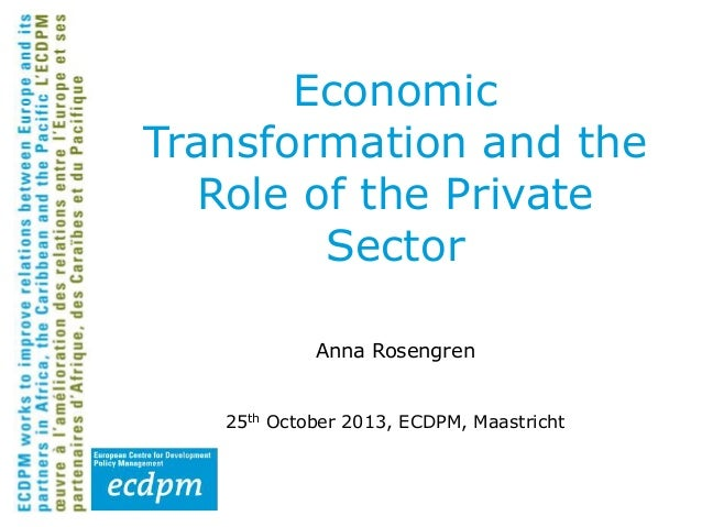 Economic Transformation and the Role of the Private Sector Anna Rosengren 25th October 2013, ECDPM, Maastricht