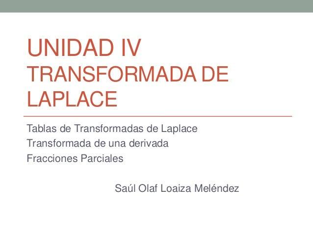 UNIDAD IV TRANSFORMADA DE LAPLACE Tablas de Transformadas de Laplace Transformada de una derivada Fracciones Parciales Saú...